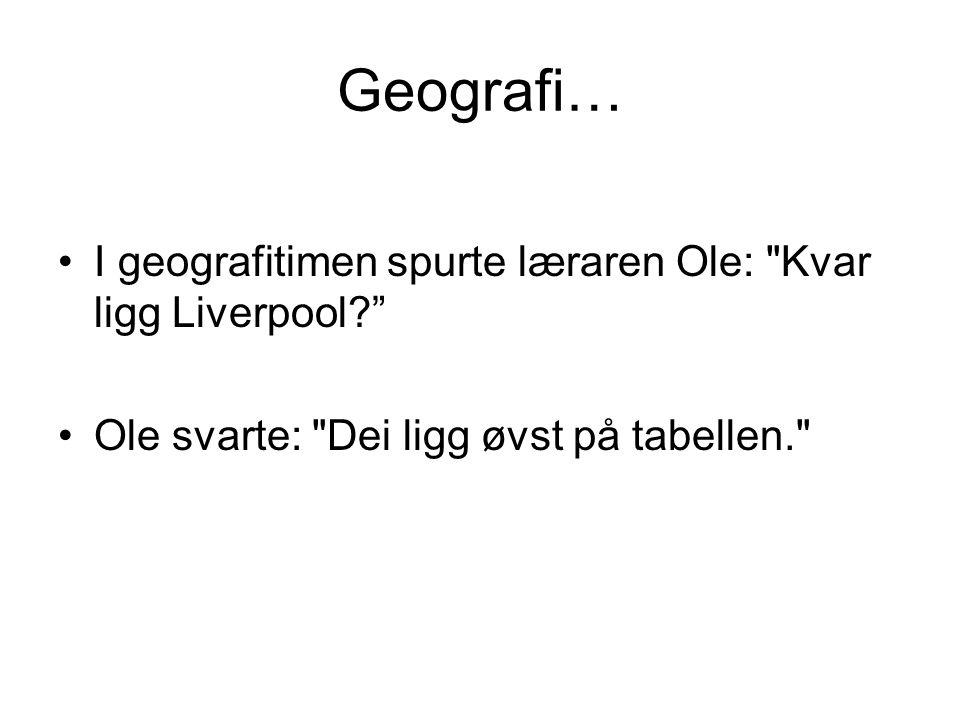 Geografi… I geografitimen spurte læraren Ole: Kvar ligg Liverpool Ole svarte: Dei ligg øvst på tabellen.