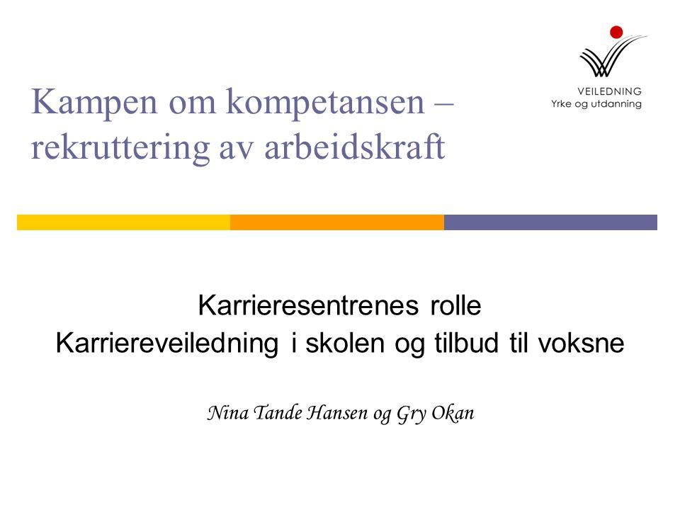 Kampen om kompetansen – rekruttering av arbeidskraft Karrieresentrenes rolle Karriereveiledning i skolen og tilbud til voksne Nina Tande Hansen og Gry Okan