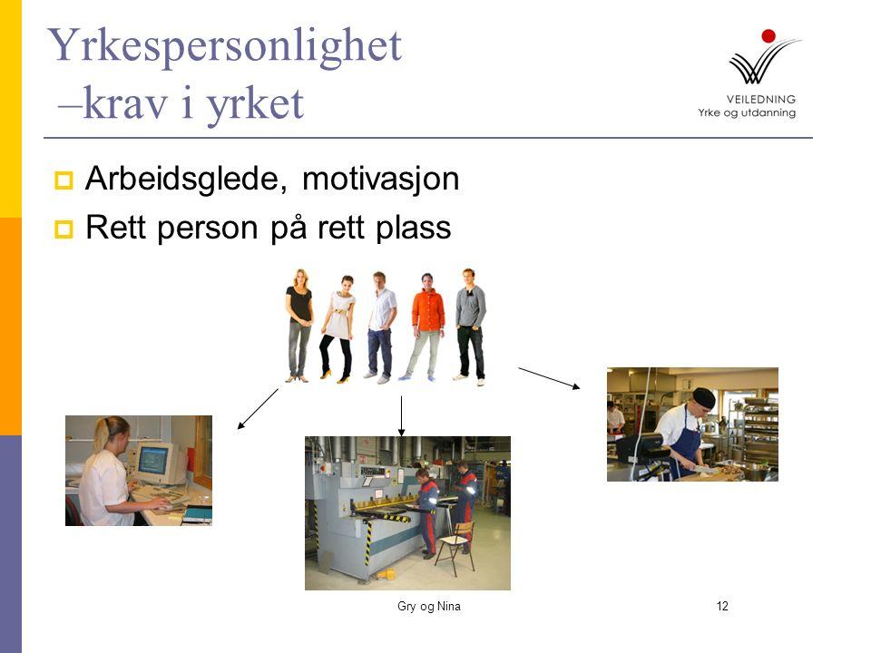 Gry og Nina12 Yrkespersonlighet –krav i yrket  Arbeidsglede, motivasjon  Rett person på rett plass