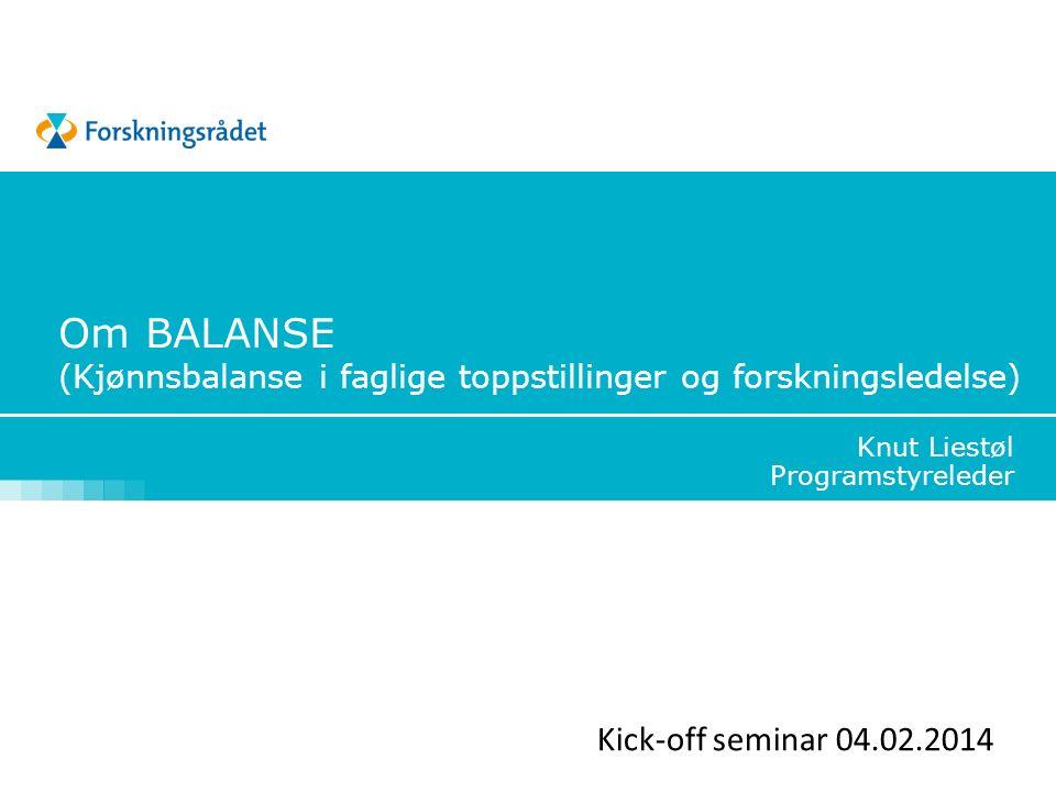 Om BALANSE (Kjønnsbalanse i faglige toppstillinger og forskningsledelse) Knut Liestøl Programstyreleder Kick-off seminar 04.02.2014
