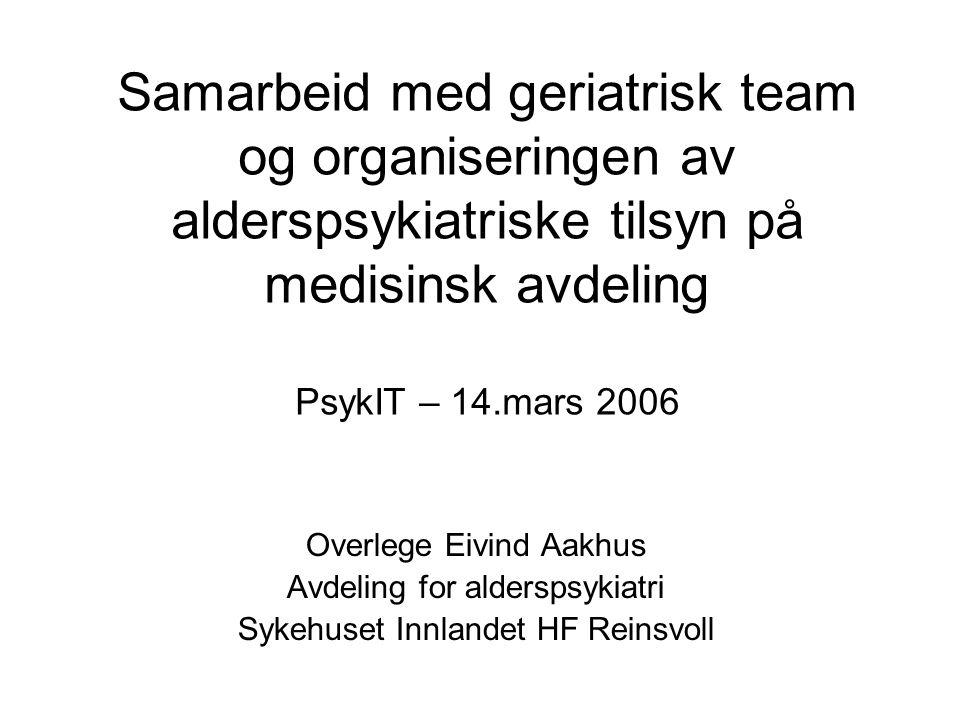Samarbeid med geriatrisk team og organiseringen av alderspsykiatriske tilsyn på medisinsk avdeling PsykIT – 14.mars 2006 Overlege Eivind Aakhus Avdeling for alderspsykiatri Sykehuset Innlandet HF Reinsvoll