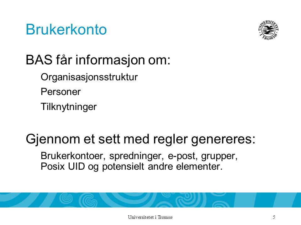 Universitetet i Tromsø 5 Brukerkonto BAS får informasjon om: Organisasjonsstruktur Personer Tilknytninger Gjennom et sett med regler genereres: Brukerkontoer, spredninger, e-post, grupper, Posix UID og potensielt andre elementer.
