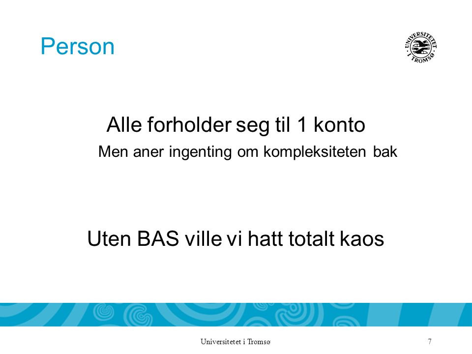 Universitetet i Tromsø 7 Person Alle forholder seg til 1 konto Men aner ingenting om kompleksiteten bak Uten BAS ville vi hatt totalt kaos