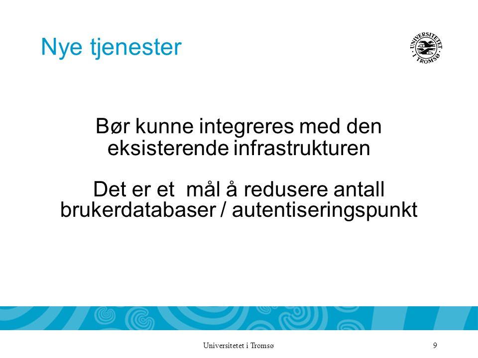 Universitetet i Tromsø 9 Nye tjenester Bør kunne integreres med den eksisterende infrastrukturen Det er et mål å redusere antall brukerdatabaser / autentiseringspunkt