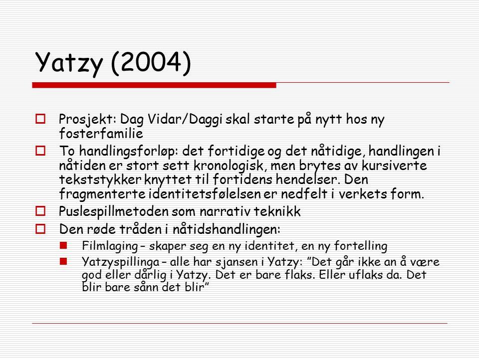 Yatzy (2004)  Prosjekt: Dag Vidar/Daggi skal starte på nytt hos ny fosterfamilie  To handlingsforløp: det fortidige og det nåtidige, handlingen i nåtiden er stort sett kronologisk, men brytes av kursiverte tekststykker knyttet til fortidens hendelser.