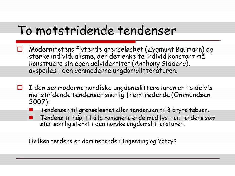 To motstridende tendenser  Modernitetens flytende grenseløshet (Zygmunt Baumann) og sterke individualisme, der det enkelte individ konstant må konstruere sin egen selvidentitet (Anthony Giddens), avspeiles i den senmoderne ungdomslitteraturen.