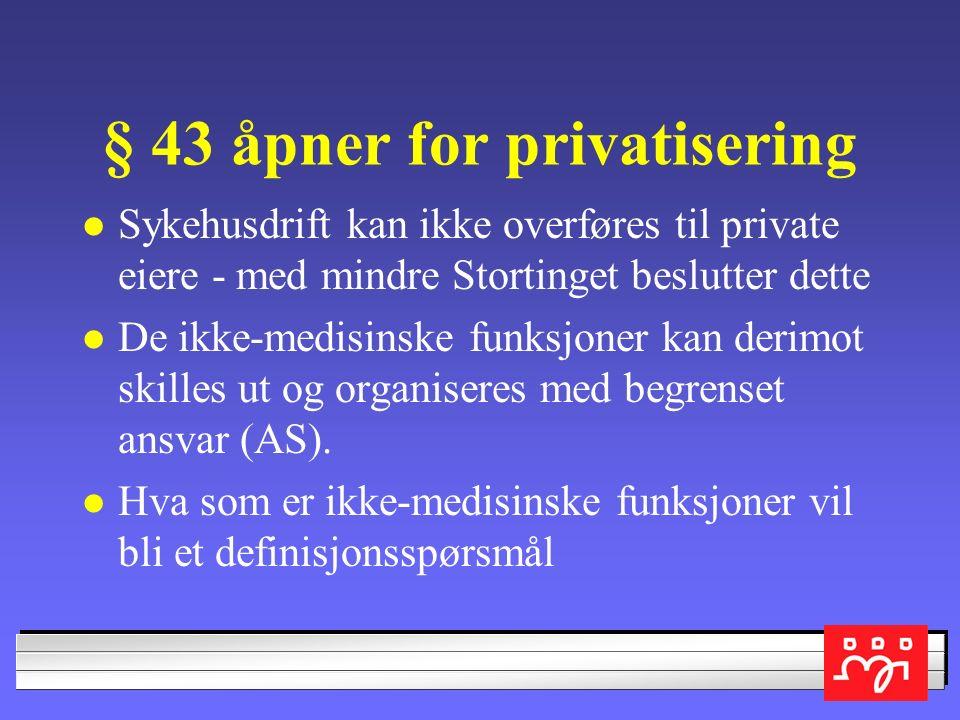 § 43 åpner for privatisering Sykehusdrift kan ikke overføres til private eiere - med mindre Stortinget beslutter dette De ikke-medisinske funksjoner kan derimot skilles ut og organiseres med begrenset ansvar (AS).