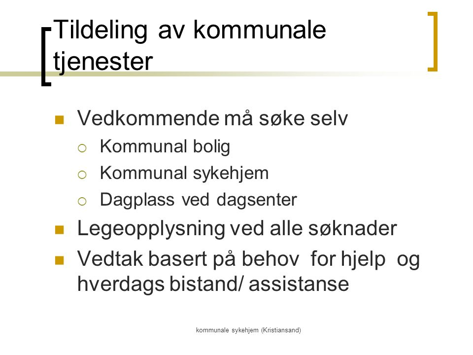 kommunale sykehjem (Kristiansand) Tildeling av kommunale tjenester Vedkommende må søke selv  Kommunal bolig  Kommunal sykehjem  Dagplass ved dagsenter Legeopplysning ved alle søknader Vedtak basert på behov for hjelp og hverdags bistand/ assistanse