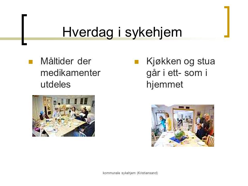 kommunale sykehjem (Kristiansand) Hverdag i sykehjem Måltider der medikamenter utdeles Kjøkken og stua går i ett- som i hjemmet