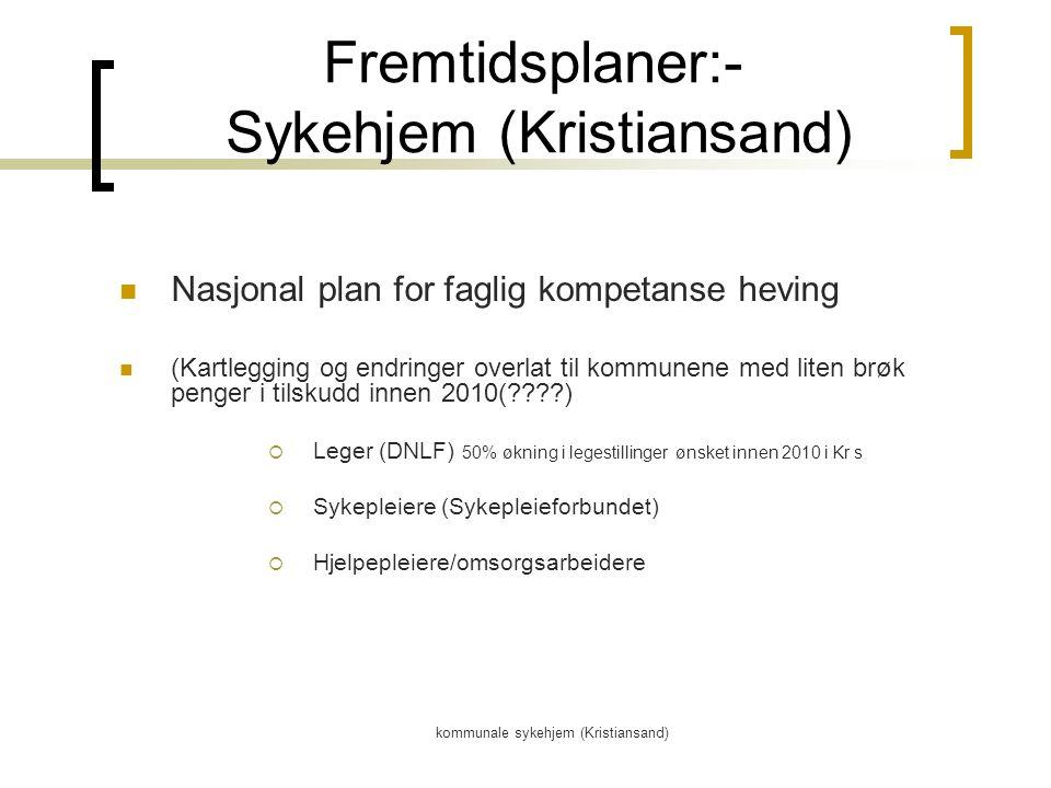 kommunale sykehjem (Kristiansand) Fremtidsplaner:- Sykehjem (Kristiansand) Nasjonal plan for faglig kompetanse heving (Kartlegging og endringer overlat til kommunene med liten brøk penger i tilskudd innen 2010(????)  Leger (DNLF) 50% økning i legestillinger ønsket innen 2010 i Kr s  Sykepleiere (Sykepleieforbundet)  Hjelpepleiere/omsorgsarbeidere