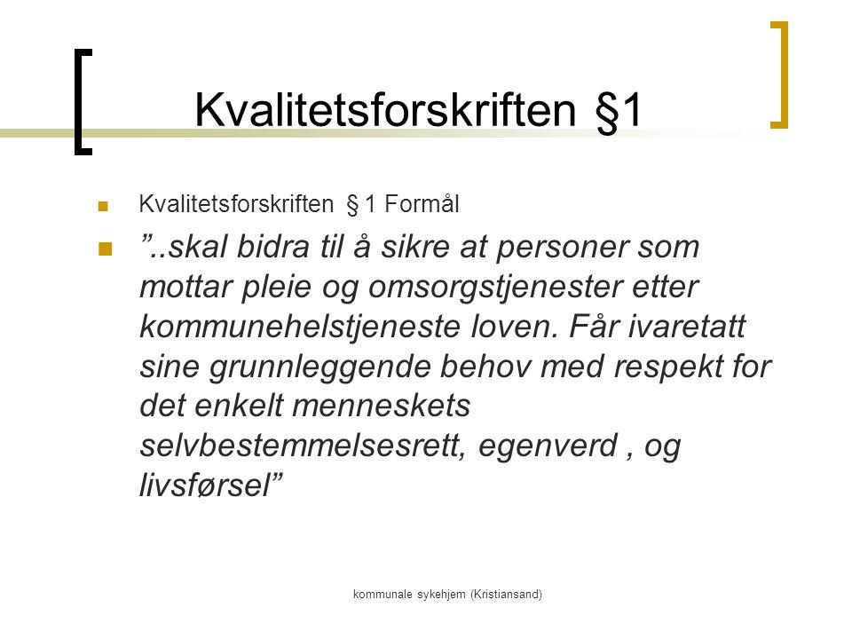 kommunale sykehjem (Kristiansand) Kvalitetsforskriften §1 Kvalitetsforskriften § 1 Formål ..skal bidra til å sikre at personer som mottar pleie og omsorgstjenester etter kommunehelstjeneste loven.