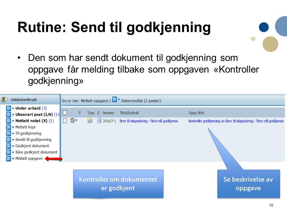 10 Rutine: Send til godkjenning Den som har sendt dokument til godkjenning som oppgave får melding tilbake som oppgaven «Kontroller godkjenning» Se beskrivelse av oppgave Kontroller om dokumentet er godkjent