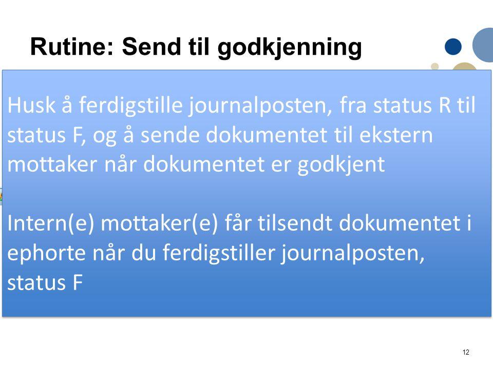 12 Rutine: Send til godkjenning Når dokumentet er godkjent / ikke godkjent: Ferdigstill mottatt oppgave «Kontroller godkjenning» Marker mottatt oppgave «Kontroller godkjenning» som fullført Husk å ferdigstille journalposten, fra status R til status F, og å sende dokumentet til ekstern mottaker når dokumentet er godkjent Intern(e) mottaker(e) får tilsendt dokumentet i ephorte når du ferdigstiller journalposten, status F Husk å ferdigstille journalposten, fra status R til status F, og å sende dokumentet til ekstern mottaker når dokumentet er godkjent Intern(e) mottaker(e) får tilsendt dokumentet i ephorte når du ferdigstiller journalposten, status F