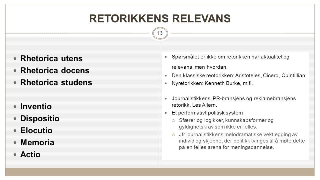 13 RETORIKKENS RELEVANS Rhetorica utens Rhetorica docens Rhetorica studens Inventio Dispositio Elocutio Memoria Actio Spørsmålet er ikke om retorikken har aktualitet og relevans, men hvordan.