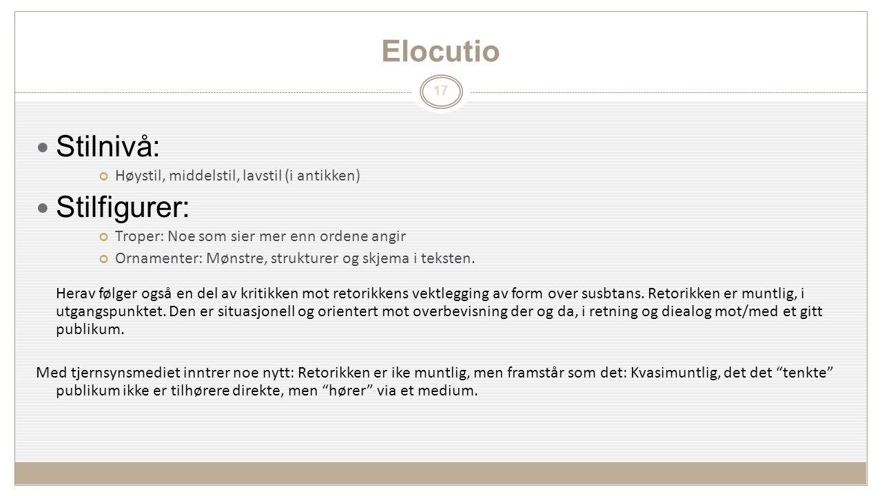 17 Elocutio Stilnivå: Høystil, middelstil, lavstil (i antikken) Stilfigurer: Troper: Noe som sier mer enn ordene angir Ornamenter: Mønstre, strukturer og skjema i teksten.