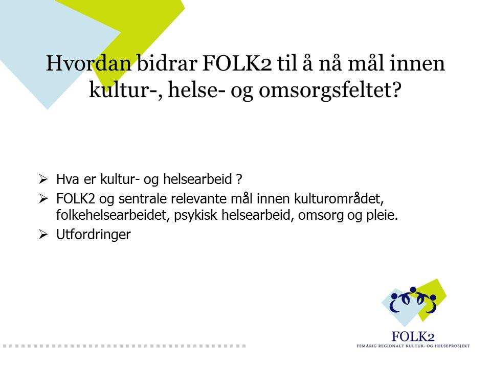 Hvordan bidrar FOLK2 til å nå mål innen kultur-, helse- og omsorgsfeltet?  Hva er kultur- og helsearbeid ?  FOLK2 og sentrale relevante mål innen ku