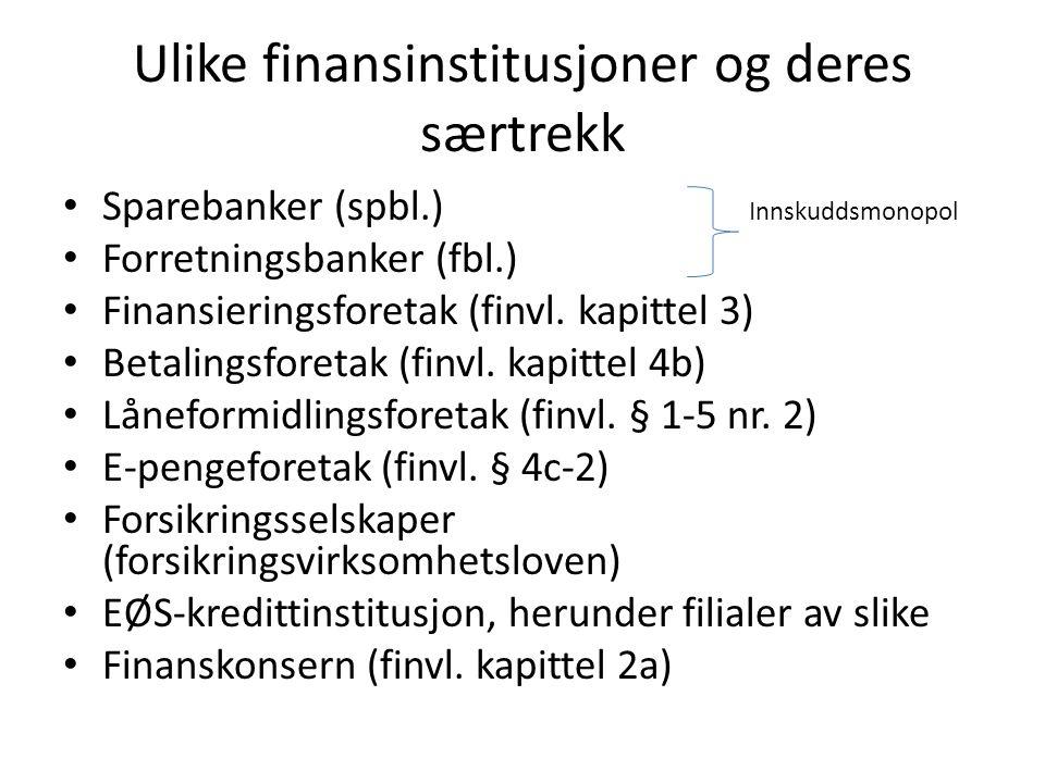 Ulike finansinstitusjoner og deres særtrekk Sparebanker (spbl.) Innskuddsmonopol Forretningsbanker (fbl.) Finansieringsforetak (finvl. kapittel 3) Bet