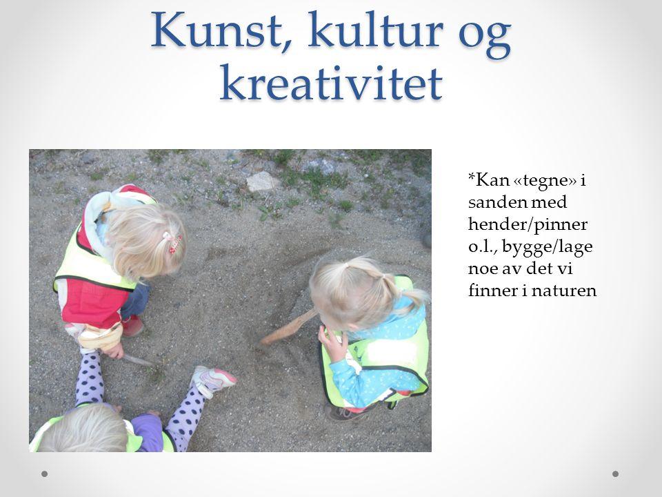 Kunst, kultur og kreativitet *Kan «tegne» i sanden med hender/pinner o.l., bygge/lage noe av det vi finner i naturen