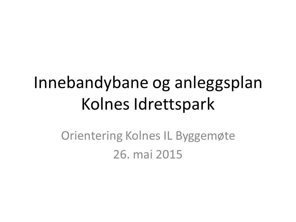 Innebandybane og anleggsplan Kolnes Idrettspark Orientering Kolnes IL Byggemøte 26. mai 2015