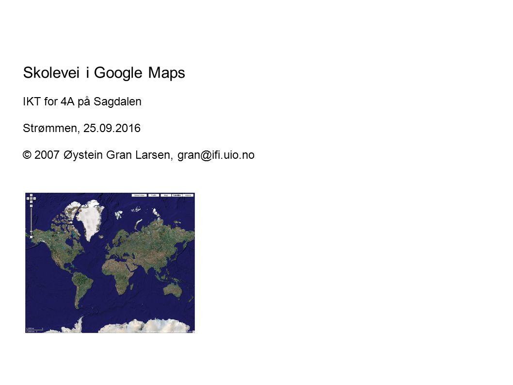 Skolevei i Google Maps IKT for 4A på Sagdalen Strømmen, 25.09.2016 © 2007 Øystein Gran Larsen, gran@ifi.uio.no