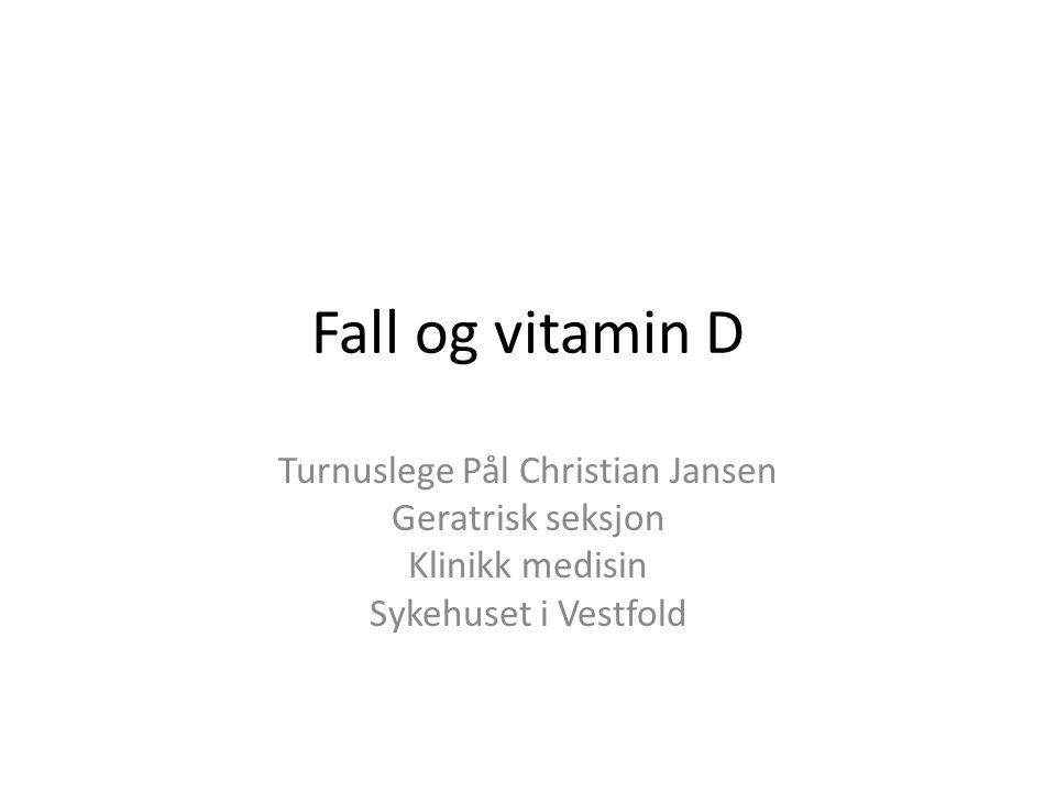 Fall og vitamin D Turnuslege Pål Christian Jansen Geratrisk seksjon Klinikk medisin Sykehuset i Vestfold