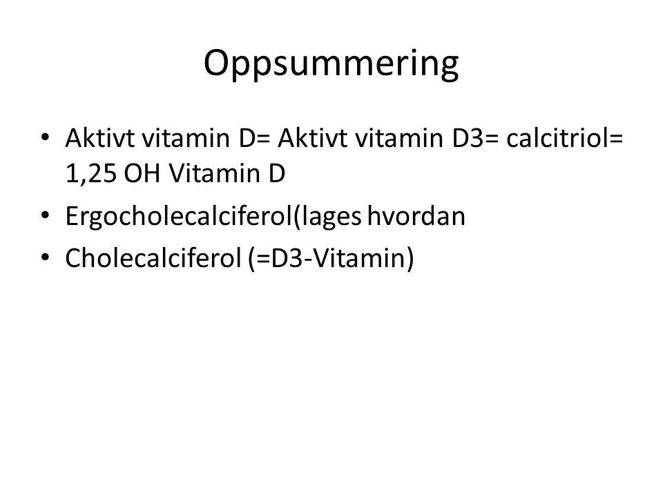 Oppsummering Aktivt vitamin D= Aktivt vitamin D3= calcitriol= 1,25 OH Vitamin D Ergocholecalciferol(lages hvordan Cholecalciferol (=D3-Vitamin)