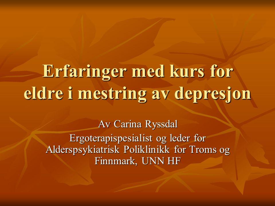 Erfaringer med kurs for eldre i mestring av depresjon Av Carina Ryssdal Ergoterapispesialist og leder for Alderspsykiatrisk Poliklinikk for Troms og Finnmark, UNN HF