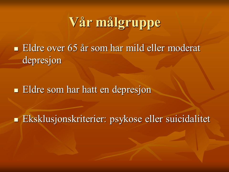 Vår målgruppe Eldre over 65 år som har mild eller moderat depresjon Eldre over 65 år som har mild eller moderat depresjon Eldre som har hatt en depresjon Eldre som har hatt en depresjon Eksklusjonskriterier: psykose eller suicidalitet Eksklusjonskriterier: psykose eller suicidalitet