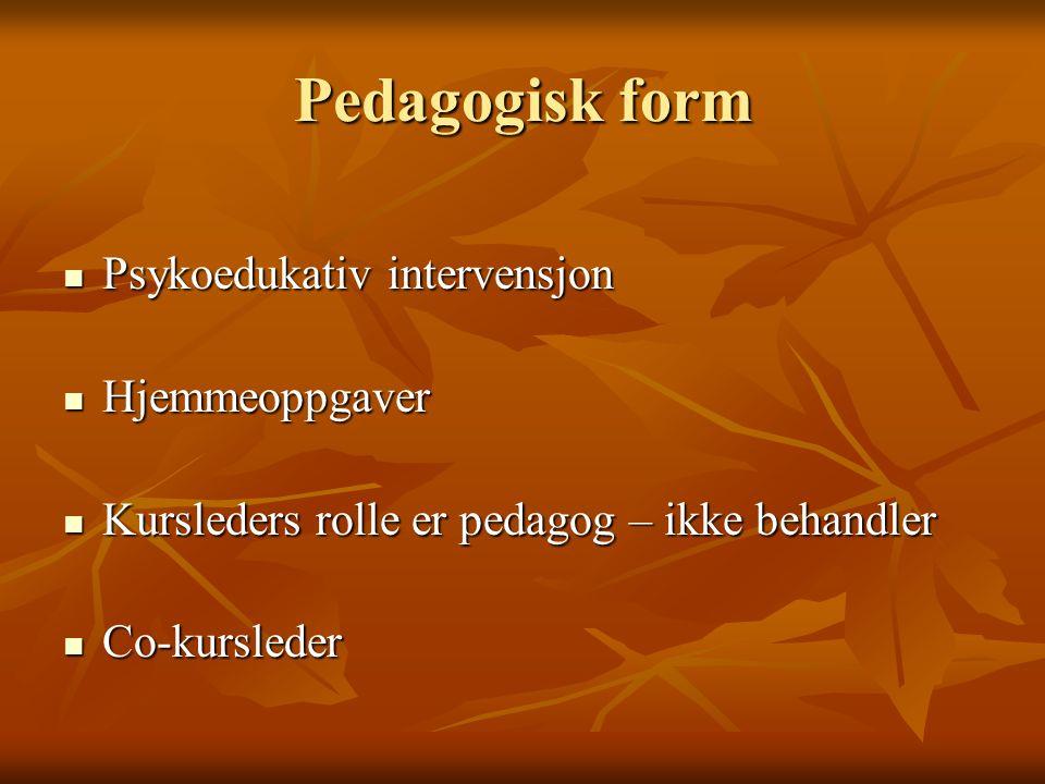 Pedagogisk form Psykoedukativ intervensjon Psykoedukativ intervensjon Hjemmeoppgaver Hjemmeoppgaver Kursleders rolle er pedagog – ikke behandler Kursleders rolle er pedagog – ikke behandler Co-kursleder Co-kursleder