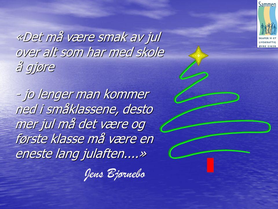 - jo lenger man kommer ned i småklassene, desto mer jul må det være og første klasse må være en eneste lang julaften....» Jens Bjørnebo «Det må være smak av jul over alt som har med skole å gjøre