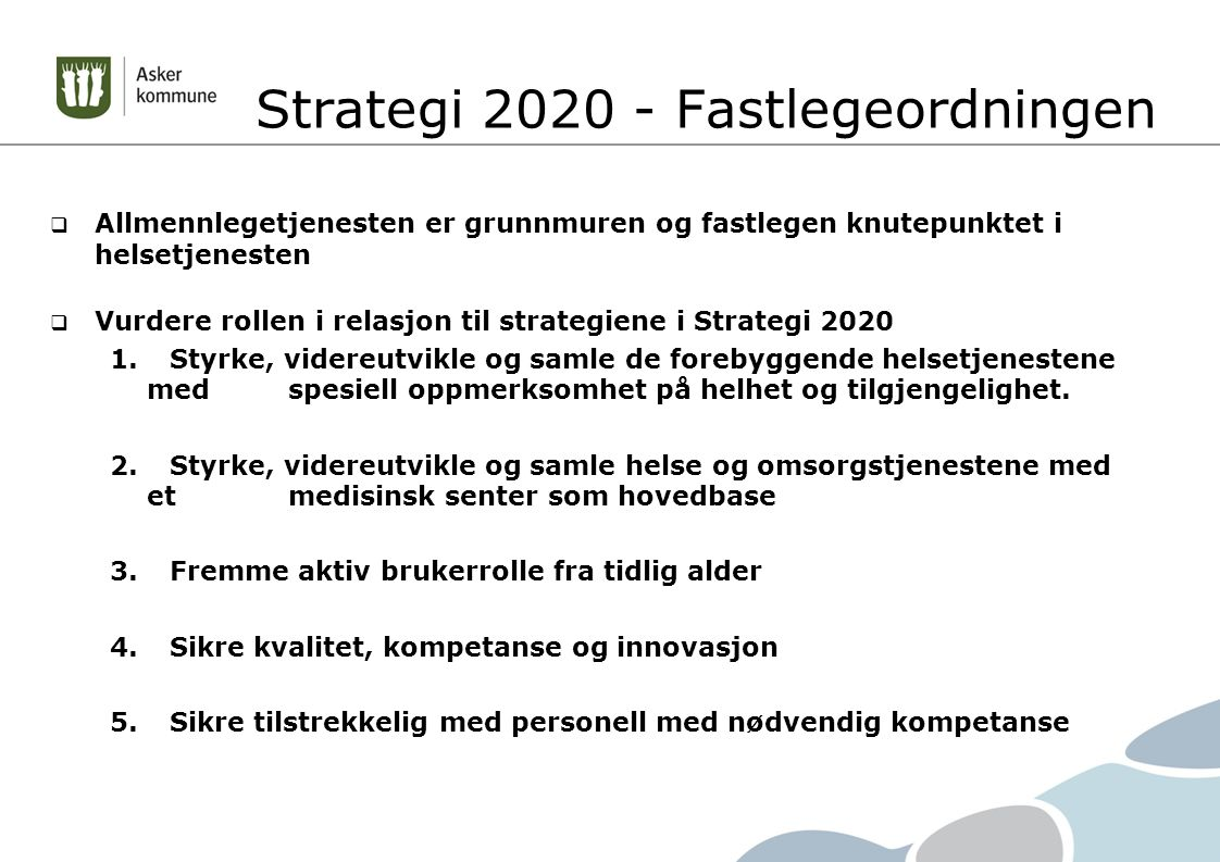 Strategi 2020 - Fastlegeordningen  Allmennlegetjenesten er grunnmuren og fastlegen knutepunktet i helsetjenesten  Vurdere rollen i relasjon til strategiene i Strategi 2020 1.Styrke, videreutvikle og samle de forebyggende helsetjenestene med spesiell oppmerksomhet på helhet og tilgjengelighet.