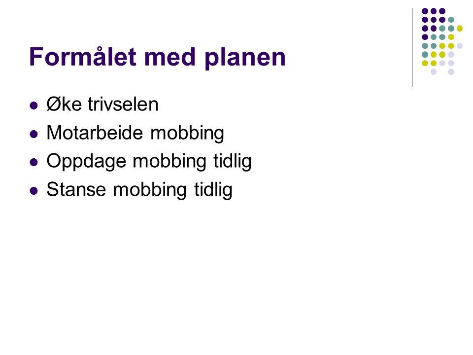 Formålet med planen Øke trivselen Motarbeide mobbing Oppdage mobbing tidlig Stanse mobbing tidlig