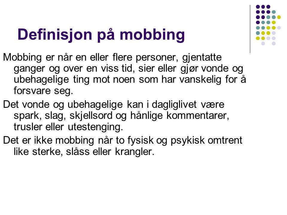 Definisjon på mobbing Mobbing er når en eller flere personer, gjentatte ganger og over en viss tid, sier eller gjør vonde og ubehagelige ting mot noen som har vanskelig for å forsvare seg.