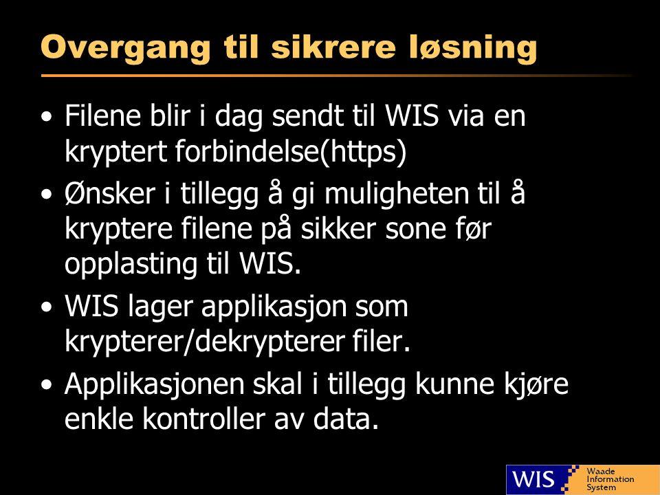 Overgang til sikrere løsning Filene blir i dag sendt til WIS via en kryptert forbindelse(https) Ønsker i tillegg å gi muligheten til å kryptere filene på sikker sone før opplasting til WIS.