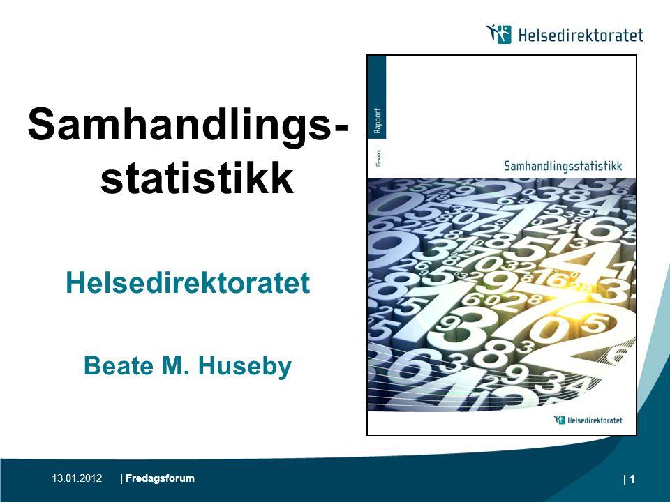 13.01.2012| Fredagsforum | 1 Samhandlings- statistikk Helsedirektoratet Beate M. Huseby