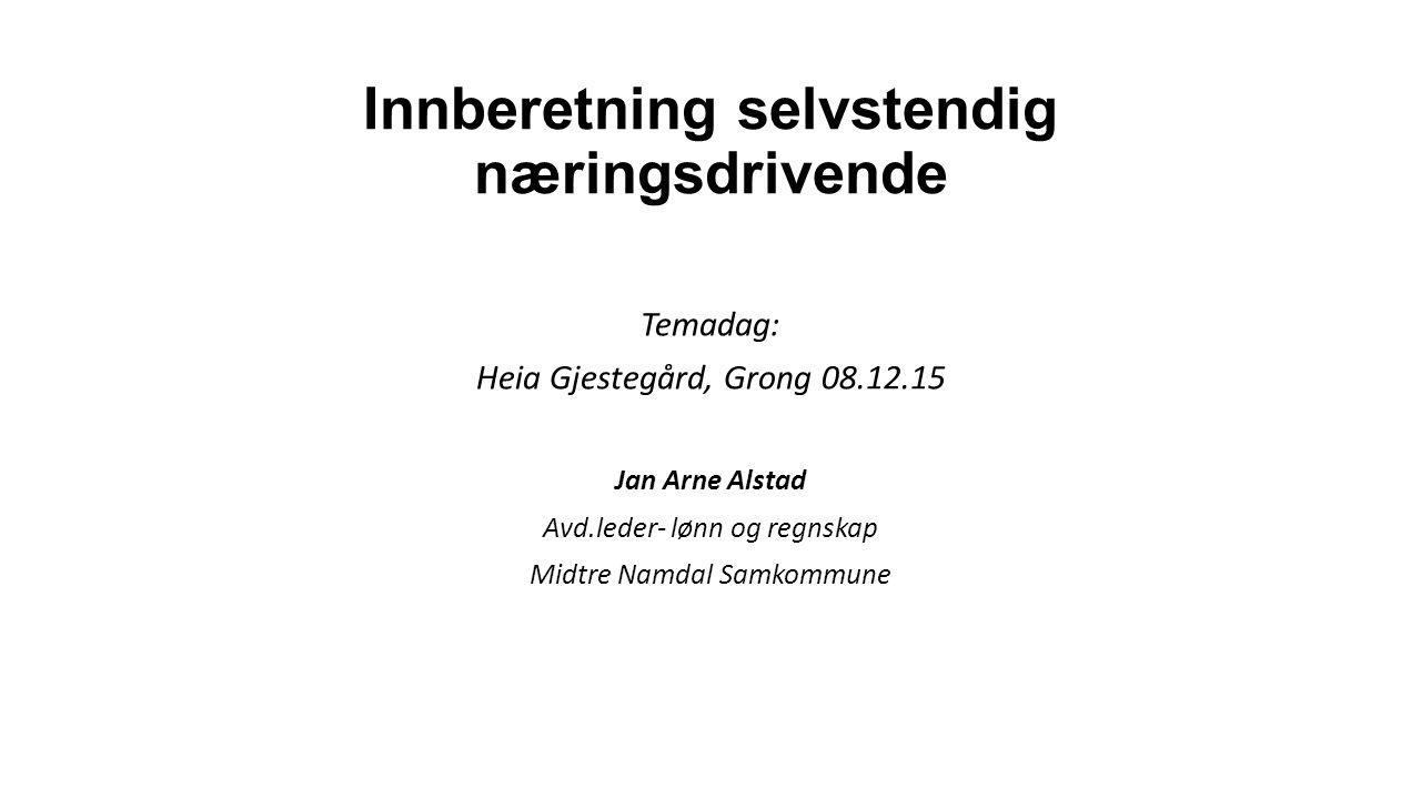 Innberetning selvstendig næringsdrivende Temadag: Heia Gjestegård, Grong 08.12.15 Jan Arne Alstad Avd.leder- lønn og regnskap Midtre Namdal Samkommune