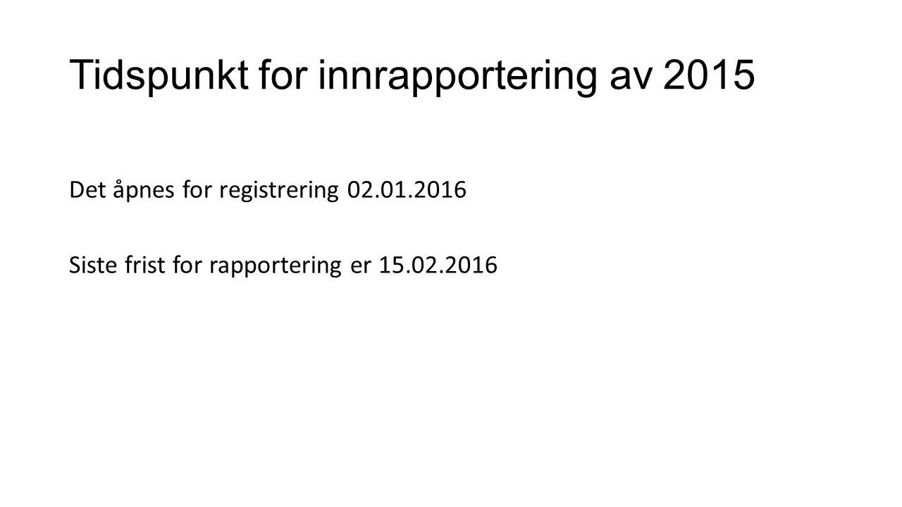 Tidspunkt for innrapportering av 2015 Det åpnes for registrering 02.01.2016 Siste frist for rapportering er 15.02.2016