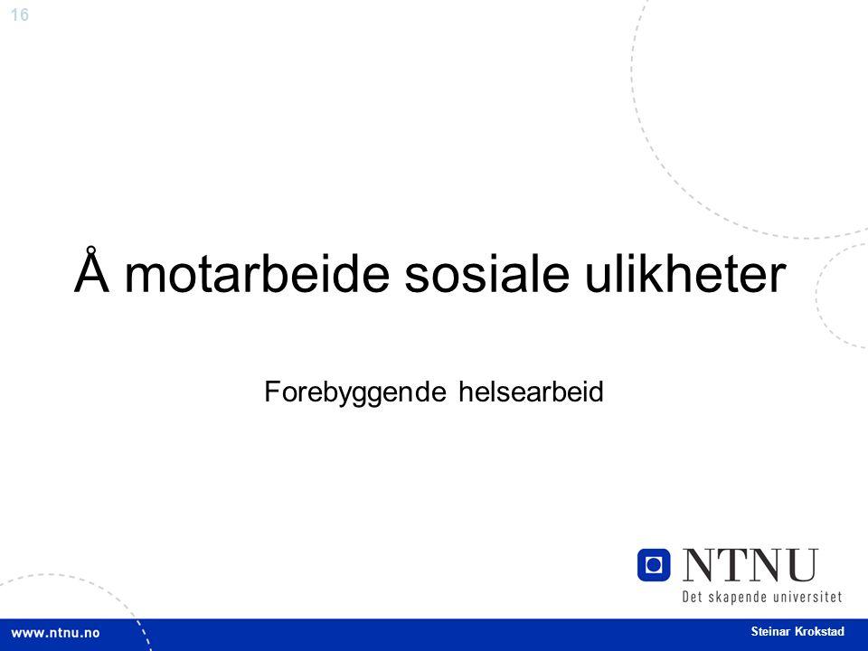 16 Steinar Krokstad Å motarbeide sosiale ulikheter Forebyggende helsearbeid