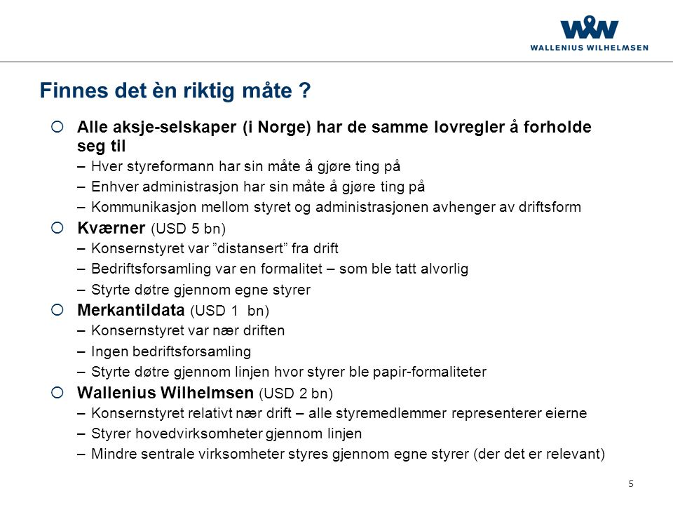 5 Finnes det èn riktig måte ?  Alle aksje-selskaper (i Norge) har de samme lovregler å forholde seg til –Hver styreformann har sin måte å gjøre ting