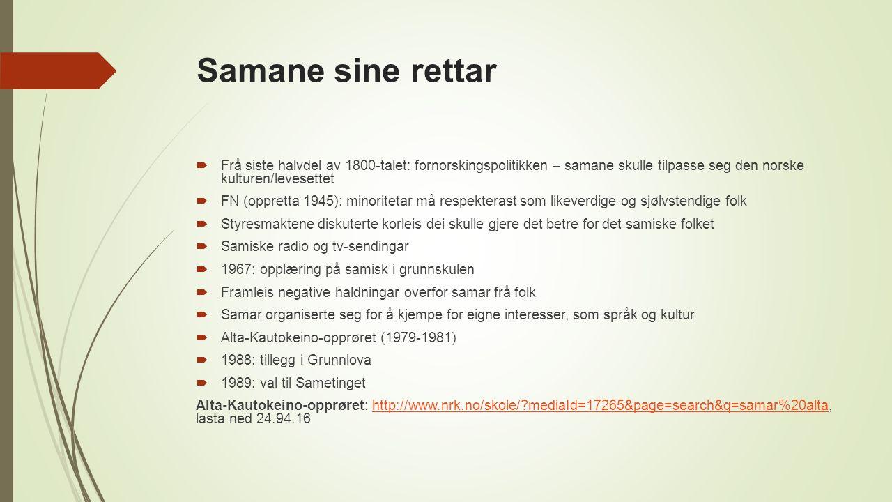 Samane sine rettar  Frå siste halvdel av 1800-talet: fornorskingspolitikken – samane skulle tilpasse seg den norske kulturen/levesettet  FN (oppretta 1945): minoritetar må respekterast som likeverdige og sjølvstendige folk  Styresmaktene diskuterte korleis dei skulle gjere det betre for det samiske folket  Samiske radio og tv-sendingar  1967: opplæring på samisk i grunnskulen  Framleis negative haldningar overfor samar frå folk  Samar organiserte seg for å kjempe for eigne interesser, som språk og kultur  Alta-Kautokeino-opprøret (1979-1981)  1988: tillegg i Grunnlova  1989: val til Sametinget Alta-Kautokeino-opprøret: http://www.nrk.no/skole/ mediaId=17265&page=search&q=samar%20alta, lasta ned 24.94.16http://www.nrk.no/skole/ mediaId=17265&page=search&q=samar%20alta