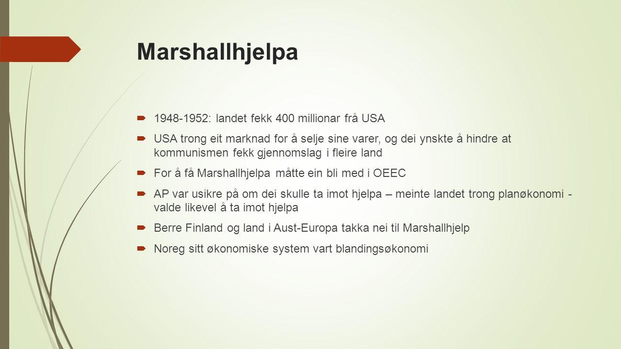 Marshallhjelpa  1948-1952: landet fekk 400 millionar frå USA  USA trong eit marknad for å selje sine varer, og dei ynskte å hindre at kommunismen fekk gjennomslag i fleire land  For å få Marshallhjelpa måtte ein bli med i OEEC  AP var usikre på om dei skulle ta imot hjelpa – meinte landet trong planøkonomi - valde likevel å ta imot hjelpa  Berre Finland og land i Aust-Europa takka nei til Marshallhjelp  Noreg sitt økonomiske system vart blandingsøkonomi
