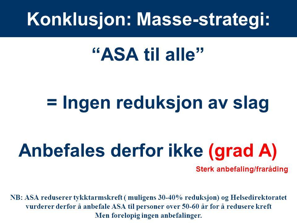 15 Konklusjon: Masse-strategi: ASA til alle = Ingen reduksjon av slag Anbefales derfor ikke (grad A) Sterk anbefaling/fraråding NB: ASA reduserer tykktarmskreft ( muligens 30-40% reduksjon) og Helsedirektoratet vurderer derfor å anbefale ASA til personer over 50-60 år for å redusere kreft Men foreløpig ingen anbefalinger.