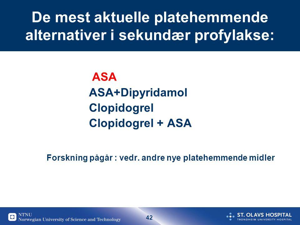 42 De mest aktuelle platehemmende alternativer i sekundær profylakse: ASA ASA+Dipyridamol Clopidogrel Clopidogrel + ASA Forskning pågår : vedr.