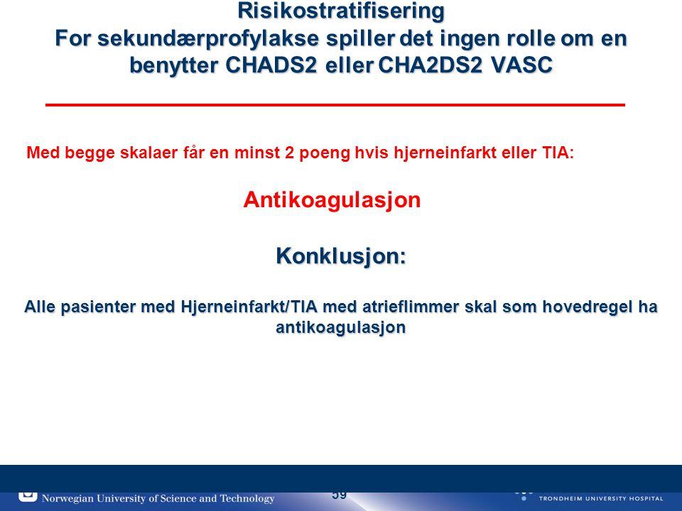 59 Risikostratifisering For sekundærprofylakse spiller det ingen rolle om en benytter CHADS2 eller CHA2DS2 VASC Konklusjon: Alle pasienter med Hjerneinfarkt/TIA med atrieflimmer skal som hovedregel ha antikoagulasjon Med begge skalaer får en minst 2 poeng hvis hjerneinfarkt eller TIA: Antikoagulasjon