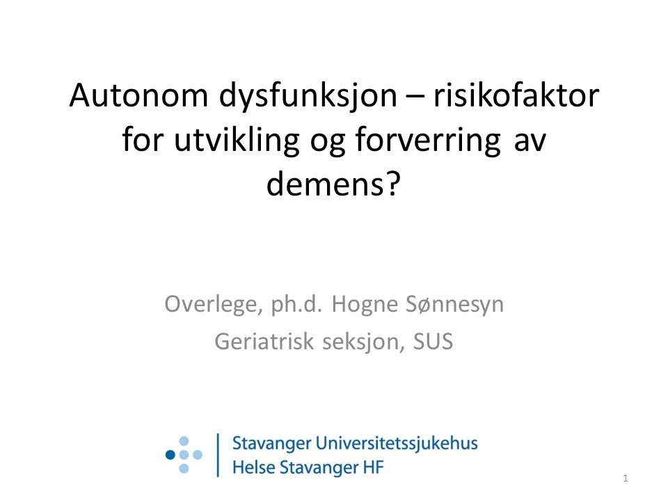 Autonom dysfunksjon – risikofaktor for utvikling og forverring av demens? Overlege, ph.d. Hogne Sønnesyn Geriatrisk seksjon, SUS 1