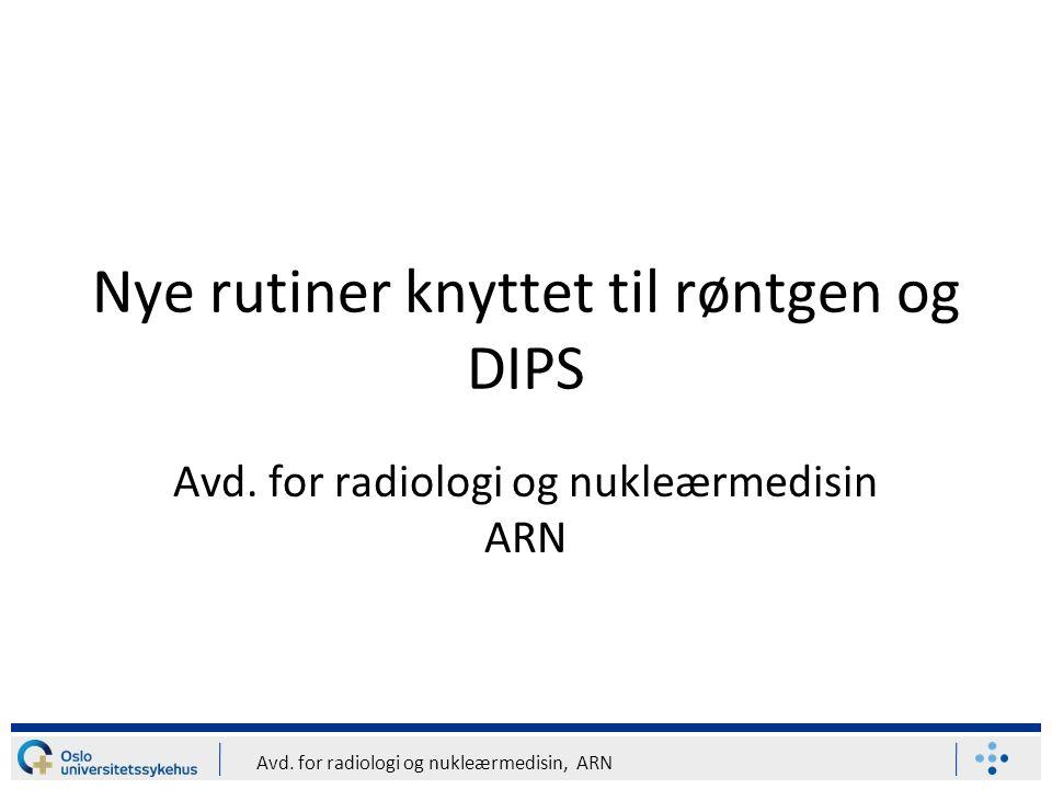 Avd. for radiologi og nukleærmedisin, ARN Nye rutiner knyttet til røntgen og DIPS Avd. for radiologi og nukleærmedisin ARN