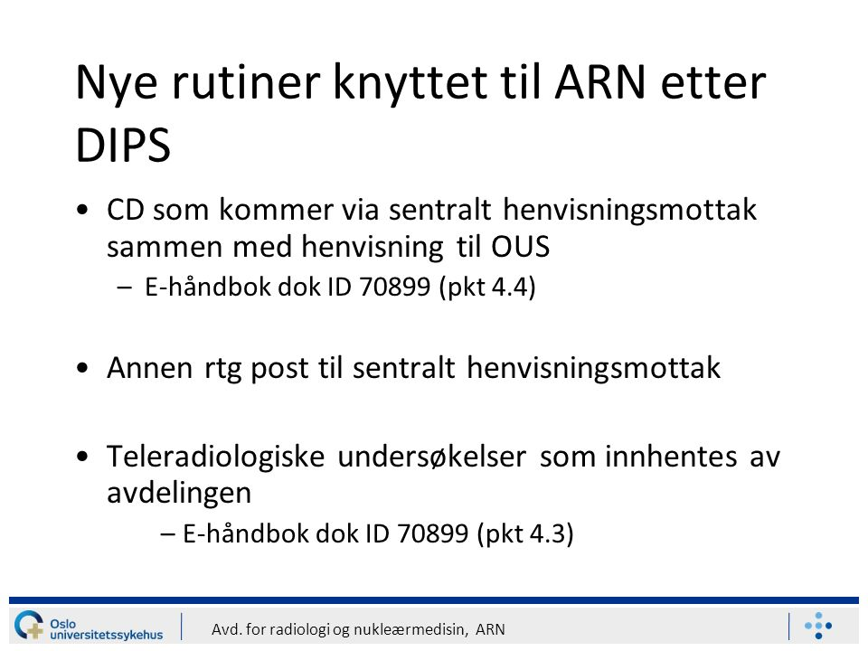 Avd. for radiologi og nukleærmedisin, ARN Nye rutiner knyttet til ARN etter DIPS CD som kommer via sentralt henvisningsmottak sammen med henvisning ti
