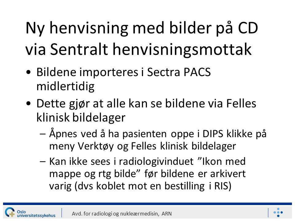Avd. for radiologi og nukleærmedisin, ARN Ny henvisning med bilder på CD via Sentralt henvisningsmottak Bildene importeres i Sectra PACS midlertidig D