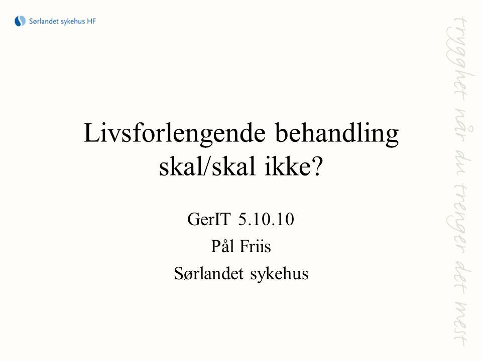 Livsforlengende behandling skal/skal ikke? GerIT 5.10.10 Pål Friis Sørlandet sykehus