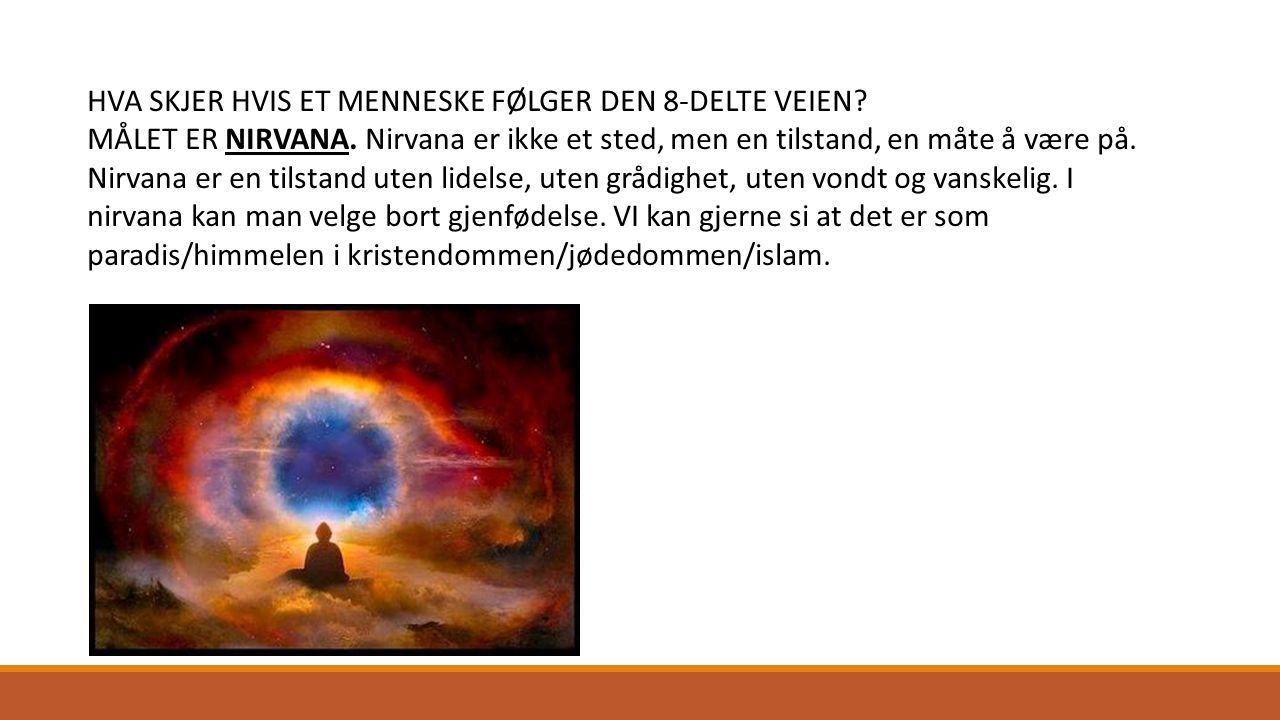 HVA SKJER HVIS ET MENNESKE FØLGER DEN 8-DELTE VEIEN? MÅLET ER NIRVANA. Nirvana er ikke et sted, men en tilstand, en måte å være på. Nirvana er en tils